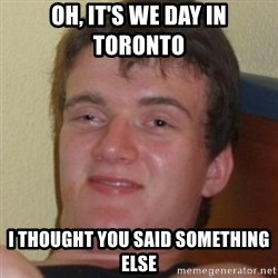 Stoner Guy - Oh, IT'S We Day in Toronto I thought you said something else