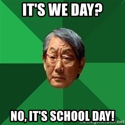 High Expectations Asian Father - It's we day? No, It's school day!