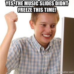 First Day on the internet kid - Yes, the music slides didnt freeze this time!