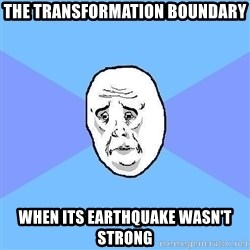 Okay Guy - the transformation boundary when its earthquake WASN'T strong