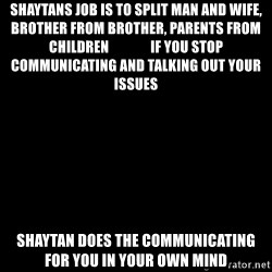 Blank Black - Shaytans job is to split man and wife, brother from brother, parents from children               If you stop communicatinG and talking out your issues  Shaytan does the communicating for you in your OWN mind