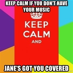 Keep calm and - KEEP CALM IF YOU DON'T HAVE YOUR MUSIC JANE'S GOT YOU COVERED