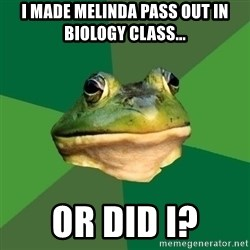 Foul Bachelor Frog - I made melinda pass out in biology class... or did i?