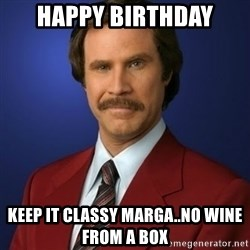 Anchorman Birthday - HAPPY BIRTHDAY KEEP IT CLASSY MARGA..NO WINE FROM A BOX