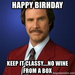 Anchorman Birthday - hAPPY BIRHDAY KEEP IT CLASSY....NO WINE FROM A BOX
