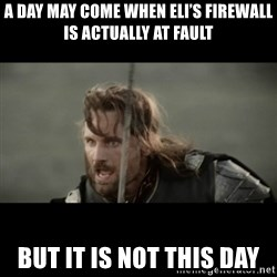 But it is not this Day ARAGORN - A day may come when Eli's firewall is actually aT fault But it is noT this day