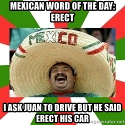 Sombrero Mexican - Mexican woRd of the day: ERECT I ask juan to dRive but he said erect his car