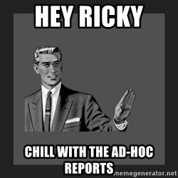 kill yourself guy blank - hey ricky  Chill with the Ad-Hoc reports