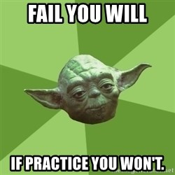 Advice Yoda Gives - Fail you will If practice you won't.