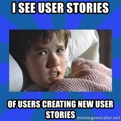 i see dead people - I SEE USER STORIEs OF USERS CREATING NEW USER STORIES