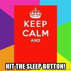 Keep calm and - hit the sleep button!