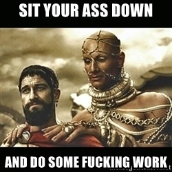 Xerxes - Sit your ass down and do some fucking work