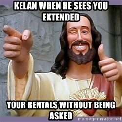buddy jesus - kelan when he sees you extended your rentals without being asked