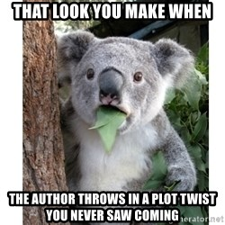 surprised koala - that look you make when the author throws in a plot twist you never saw coming