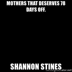 Blank Black - Mothers that deserves 78 days off. Shannon stines