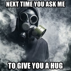 gas mask - Next time you ask me To give you a hug