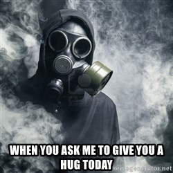 gas mask - When you ask me to give you a hug today