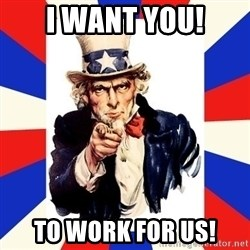 uncle sam i want you - I want YOU! To work for us!