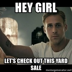ryan gosling hey girl - Hey girl  Let's check out this yard sale