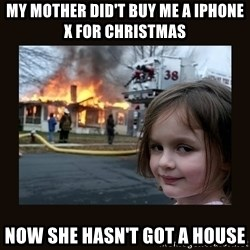 burning house girl - My mother did't buy me a iphone x for christmas  Now she hasn't got a house
