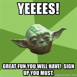 Advice Yoda Gives - Yeeees! Great fun you will have!  Sign up you must.