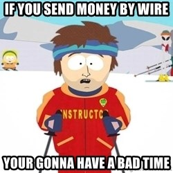 You're gonna have a bad time - If you send money by wire Your gonna have a BAD time