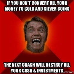 Angry Arnold - if you don't convert all your money to gold and silver coins the next crash will destroy all your cash & investments