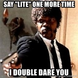 "English motherfucker, do you speak it? - Say ""lite"" one more time I double dare you"