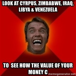 Angry Arnold - look at cyrpus, zimbabwe, iraq, libya & venezuela to  see how the value of your money c