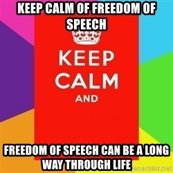 Keep calm and - Keep calm of freedom of Speech  Freedom of speech can be a long way through life