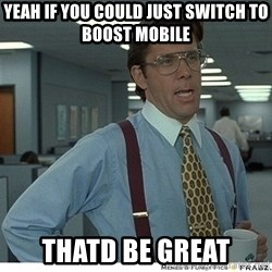 Yeah If You Could Just - yeah if you could just switch to boost mobile thatd be great