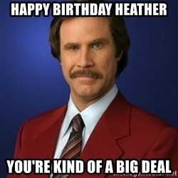 Anchorman Birthday - Happy Birthday Heather You're kind of a big deal