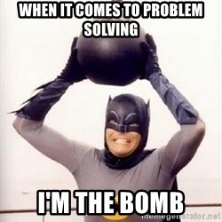 Im the goddamned batman - When It Comes TO Problem Solving I'm The Bomb