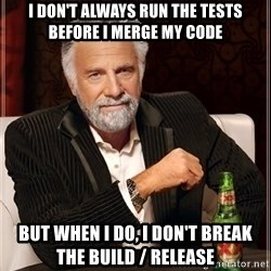 I Dont Always Troll But When I Do I Troll Hard - I DON'T ALwAYS RUN THE TESTS BEFORE I MERGE MY CODE BUT WHEN I DO, I DON'T BREAK THE BUILD / RELEASE