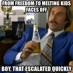 That escalated quickly-Ron Burgundy - from freedom to melting kids faces off boy, that escalated quickly