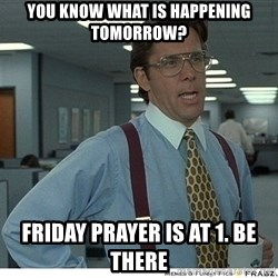 Yeah If You Could Just - You know what is happening tomorrow? Friday prayer is at 1. Be there