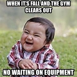 Evil Plan Baby - When it's fall and the gym clears out No waiting on equipment