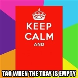 Keep calm and - Tag when the Tray is empty