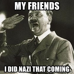 Adolf Hitler - My friends I did nazi that coming