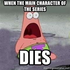 D Face Patrick - WHEN THE MAIN CHARACTER OF THE SERIES DIES