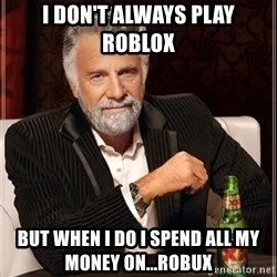 The Most Interesting Man In The World - I don't always play roblox But when I do I spend all my money on...Robux