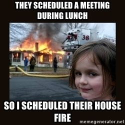 burning house girl - tHEY SCHEDULED A MEETING DURING LUNCH sO I SCHEDULED THEIR HOUSE FIRE