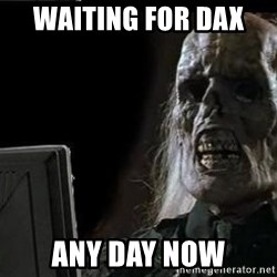 OP will surely deliver skeleton - Waiting for DAX  Any day now