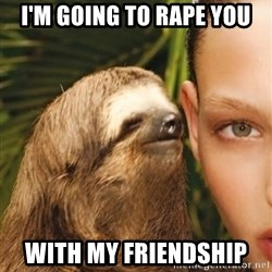 The Rape Sloth - I'M GOING TO RAPE YOU with my friendship