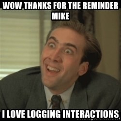 Nick Cage - Wow thanks for the reminder mike I love logging interactions