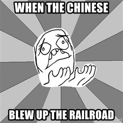 Whyyy??? - WHen the chinese  blew up the railroad
