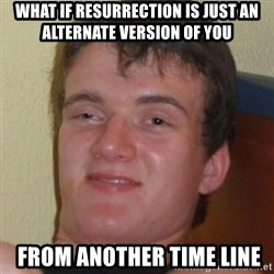 Stoner Guy - what if resurrection IS JUST AN ALTERNATE VERSION OF YOU  from another time line
