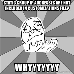 Whyyy??? - static group ip addresses are not included in customizations file? Whyyyyyyy
