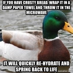 Actual Advice Mallard 1 - If you have crusty bread, wrap it in a damp paper towel and throw it in the microwave  It will quickly re-hydrate and spring back to life