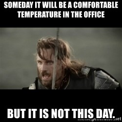 But it is not this Day ARAGORN - Someday it will be a comfortable temperature in the office But it is not this day.